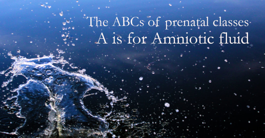 The ABCs of prenatal classes: A is for Amniotic fluid